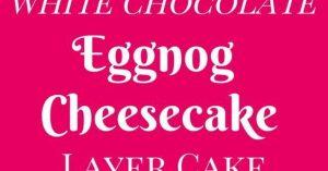 White Chocolate Eggnog Cheesecake Layer Cake